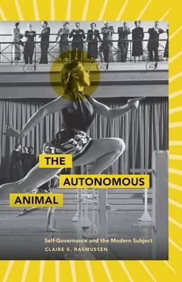 The Autonomous Animal: Self-Governance and the Modern Subject (Hardback)