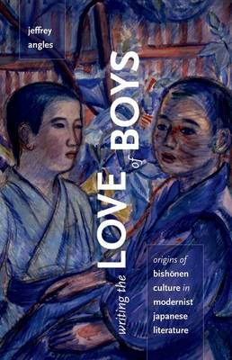 Writing the Love of Boys: Origins of Bishonen Culture in Modernist Japanese Literature (Hardback)