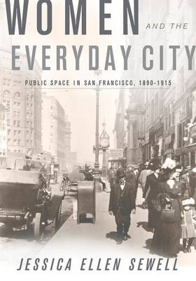 Women and the Everyday City: Public Space in San Francisco, 1890-1915 - Architecture, Landscape and Amer Culture (Hardback)