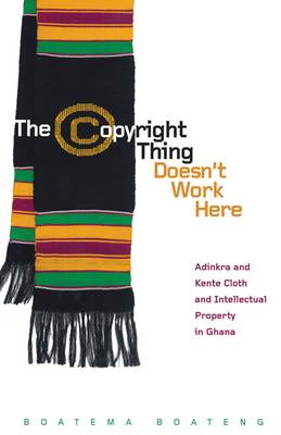 The Copyright Thing Doesn't Work Here: Adinkra and Kente Cloth and Intellectual Property in Ghana - First Peoples: New Directions Indigenous (Paperback)