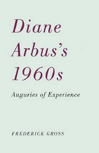 Diane Arbus's 1960s: Auguries of Experience (Paperback)