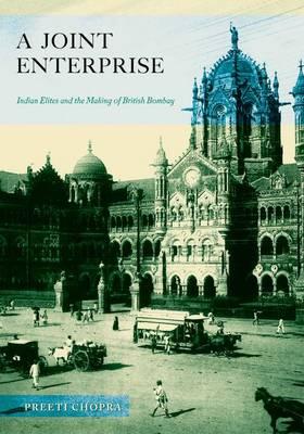 A Joint Enterprise: Indian Elites and the Making of British Bombay (Hardback)