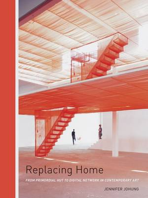 Replacing Home: From Primordial Hut to Digital Network in Contemporary Art (Hardback)