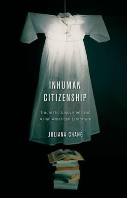 Inhuman Citizenship: Traumatic Enjoyment and Asian American Literature (Hardback)