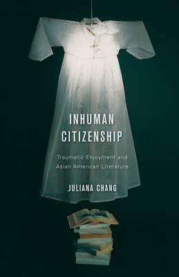 Inhuman Citizenship: Traumatic Enjoyment and Asian American Literature (Paperback)