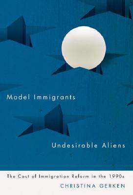 Model Immigrants and Undesirable Aliens: The Cost of Immigration Reform in the 1990s (Paperback)