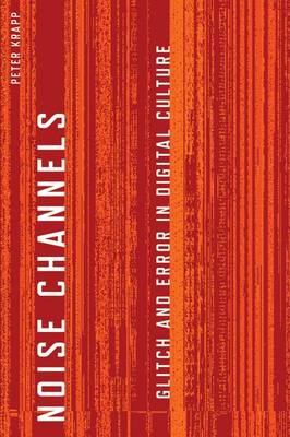 Noise Channels: Glitch and Error in Digital Culture - Electronic Mediations (Hardback)