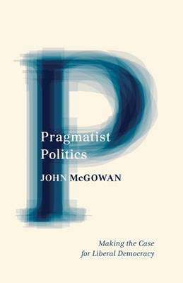 Pragmatist Politics: Making the Case for Liberal Democracy (Paperback)