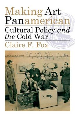 Making Art Panamerican: Cultural Policy and the Cold War (Hardback)