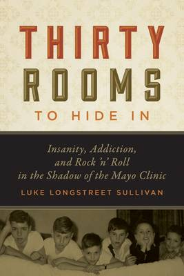 Thirty Rooms to Hide in: Insanity, Addiction, and Rock 'n' Roll in the Shadow of the Mayo Clinic (Hardback)
