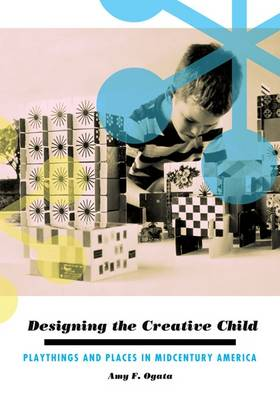 Designing the Creative Child: Playthings and Places in Midcentury America - Architecture, Landscape, and American Culture (Paperback)