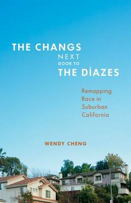 The Changs Next Door to the Diazes: Remapping Race in Suburban California (Hardback)