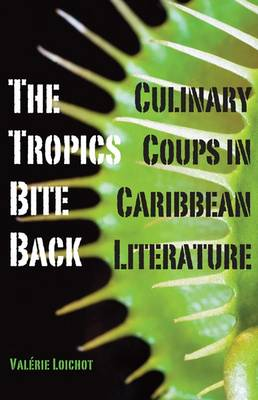 The Tropics Bite Back: Culinary Coups in Caribbean Literature (Paperback)
