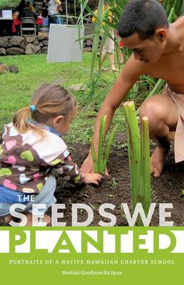 The Seeds We Planted: Portraits of a Native Hawaiian Charter School - First Peoples: New Directions in Indigenous Studies (Hardback)