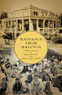 Radiance from Halcyon: A Utopian Experiment in Religion and Science (Paperback)