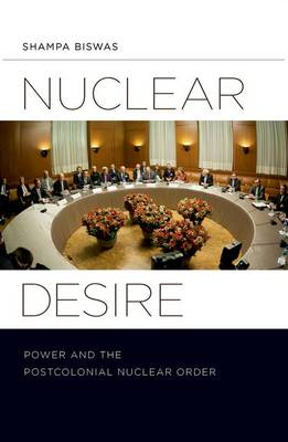 Nuclear Desire: Power and the Postcolonial Nuclear Order (Hardback)