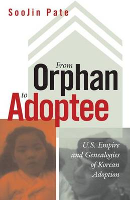 From Orphan to Adoptee: U.S. Empire and Genealogies of Korean Adoption - Difference Incorporated (Paperback)