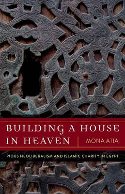 Building a House in Heaven: Pious Neoliberalism and Islamic Charity in Egypt - A Quadrant Book (Hardback)