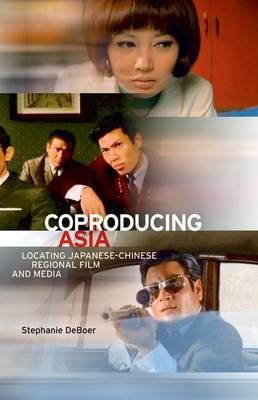 Coproducing Asia: Locating Japanese-Chinese Regional Film and Media (Hardback)
