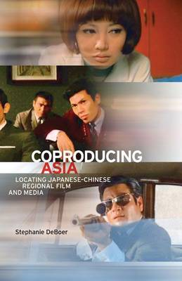Coproducing Asia: Locating Japanese-Chinese Regional Film and Media (Paperback)