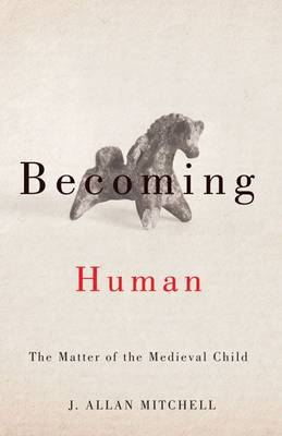 Becoming Human: The Matter of the Medieval Child (Paperback)