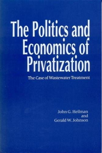The Politics and Economics of Privitization: The Case of Wastewater Treatment (Paperback)