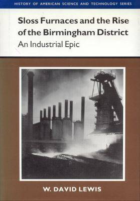 Sloss Furnaces and the Rise of the Birmingham District: An Industrial Epic - History of American Science & Technology (Hardback)