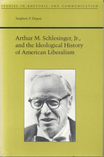 Arthur M.Schlesinger, Jr.and the Ideological History of American Liberalism - Studies in Rhetoric & Communication (Hardback)