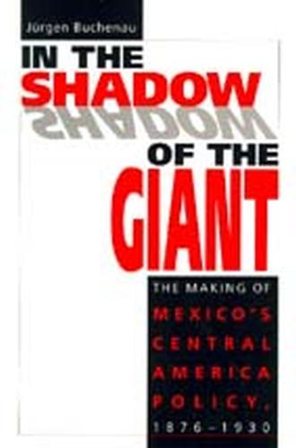 In the Shadow of the Giant: Making of Mexico's Central American Policy, 1876-1930 (Paperback)