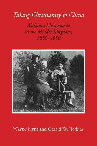 Taking Christianity to China: Alabama Missionaries in the Middle Kingdom, 1850-1950 (Hardback)
