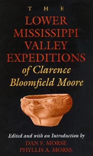 The Lower Mississippi Valley Expeditions of Clarence Bloomfield Moore - Classics in Southeastern Archaeology (Paperback)