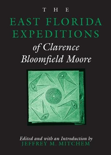 The East Florida Expeditions of Clarence Bloomfield Moore - Classics in Southeastern Archaeology (Paperback)