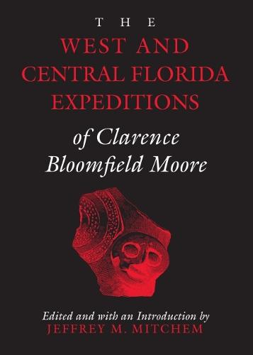 The West and Central Florida Expeditions of Clarence Bloomfield Moore - Classics in Southeastern Archaeology (Paperback)