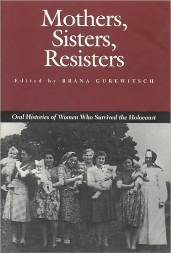 Mothers, Sisters, Resisters: Oral Histories of Women Who Survived the Holocaust - Judaic Studies (Paperback)