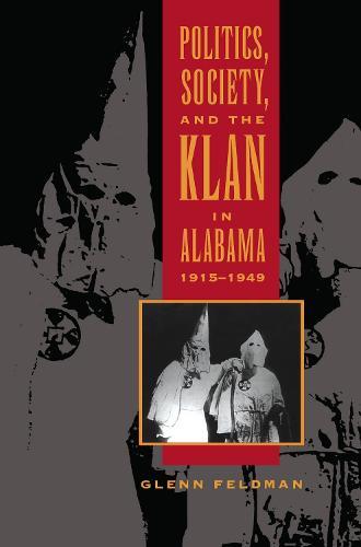 Politics, Society, and the Klan in Alabama, 1915-1949 (Paperback)