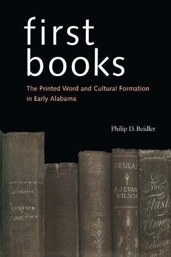 First Books: The Printed Word and Cultural Formation in Early Alabama (Hardback)