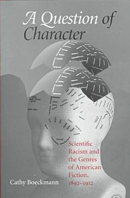 A Question of Character: Scientific Racism and the Genres of American Fiction, 1892-1912 - Studies in American Literary Realism and Naturalism (Hardback)