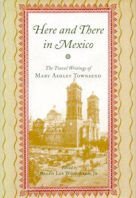 Here and There in Mexico: The Travel Writings of Mary Ashley Townsend (Hardback)