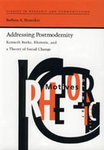 Addressing Postmodernity: Kenneth Burke, Rhetoric and a Theory of Social Change - Studies in Rhetoric & Communication (Paperback)