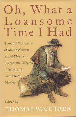 Oh, What a Loansome Time I Had: The Civil War Letters of Major William Morel Moxley, Eighteenth Alabama Infantry and Emily Beck Moxley (Hardback)