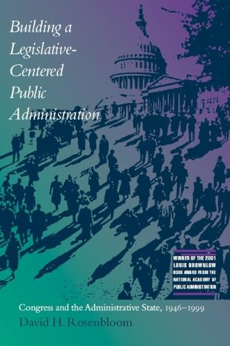 Building a Legislative-centered Public Administration: Congress and the Administrative State, 1946-1999 (Paperback)