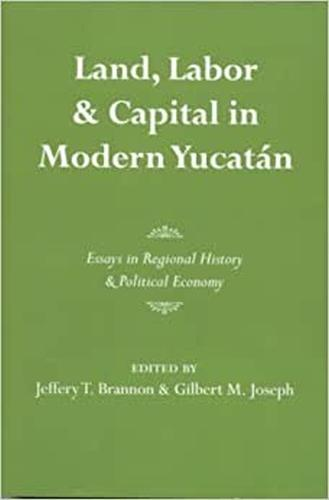 Land, Labor, and Capital in Modern Yucatan: Essays in Regional History and Political Economy (Paperback)