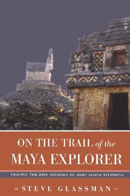 On the Trail of the Maya Explorer: Tracing the Epic Journey of John Lloyd Stephens (Hardback)