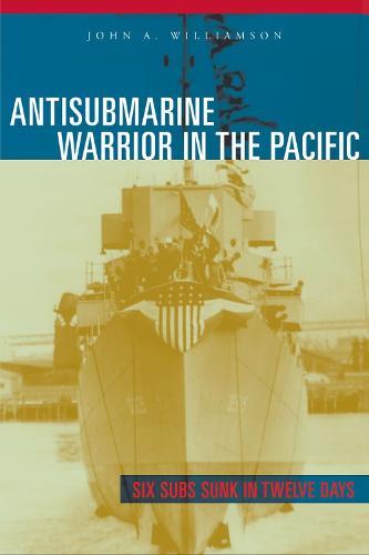 Antisubmarine Warrior in the Pacific: Six Subs Sunk in Twelve Days (Hardback)