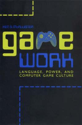 Game Work: Language, Power, and Computer Game Culture - Rhetoric, Culture & Social Critique (Hardback)