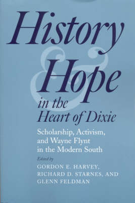 History and Hope in the Heart of Dixie: Scholarship, Activism, and Wayne Flynt in the Modern South (Hardback)