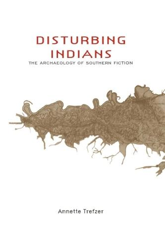 Disturbing Indians: The Archaeology of Southern Fiction (Hardback)