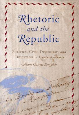 Rhetoric and the Republic: Politics, Civic Discourse and Education in Early America - Rhetoric, Culture & Social Critique (Hardback)