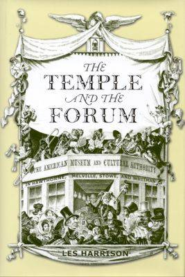 The Temple and the Forum: The American Museum and Cultural Authority in Hawthorne, Melville, Stowe and Whitman (Hardback)