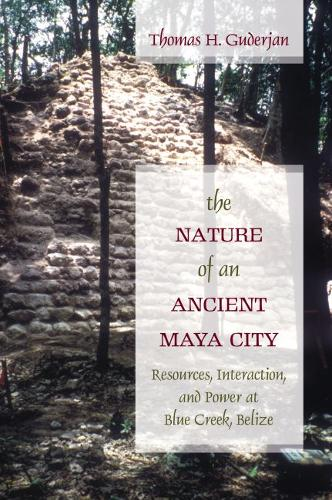 The Nature of an Ancient Maya City: Resources, Interaction, and Power at Blue Creek, Belize - Caribbean Archaeology and Ethnohistory Series (Hardback)